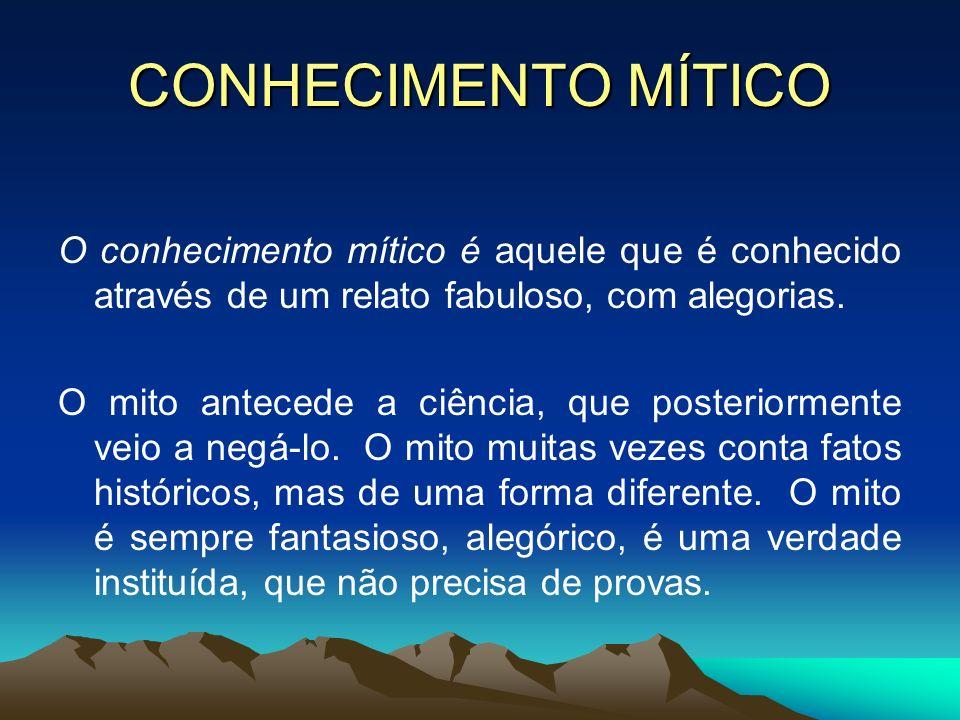 CONHECIMENTO MÍTICO O conhecimento mítico é aquele que é conhecido através de um relato fabuloso, com alegorias.