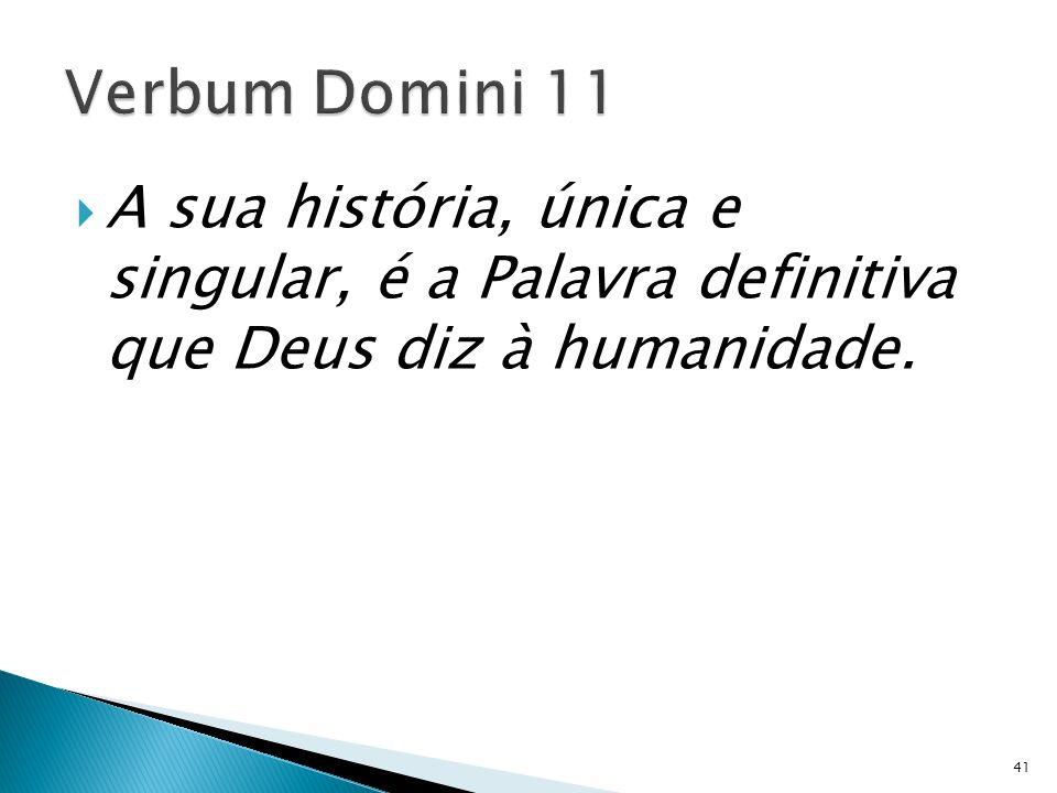 Verbum Domini 11 A sua história, única e singular, é a Palavra definitiva que Deus diz à humanidade.