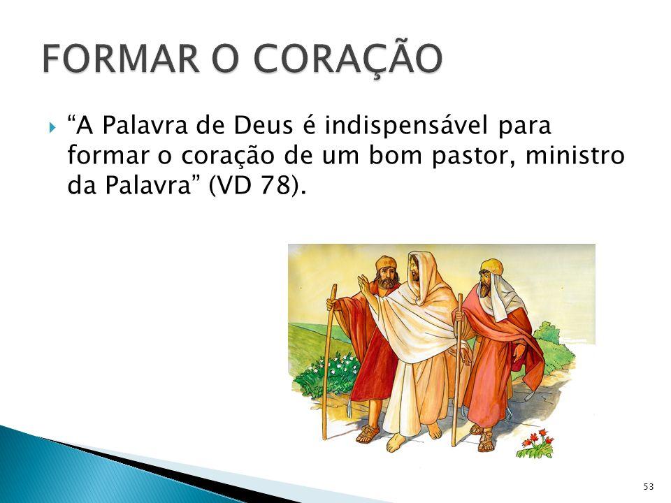 FORMAR O CORAÇÃO A Palavra de Deus é indispensável para formar o coração de um bom pastor, ministro da Palavra (VD 78).