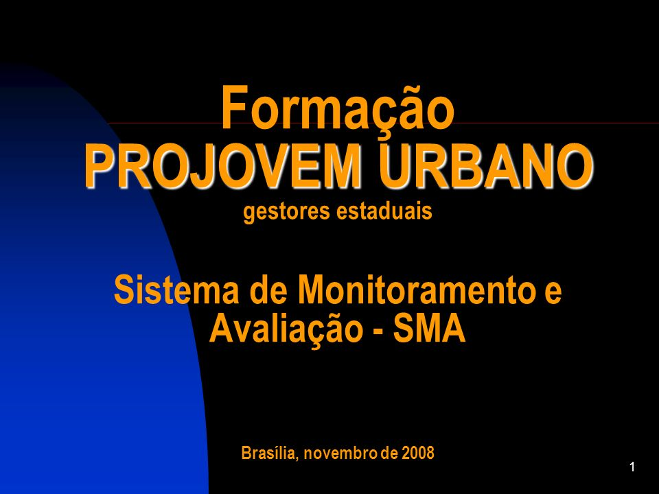 Formação PROJOVEM URBANO gestores estaduais Sistema de Monitoramento e Avaliação - SMA Brasília, novembro de 2008