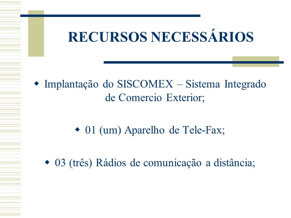 RECURSOS NECESSÁRIOSImplantação do SISCOMEX – Sistema Integrado de Comercio Exterior; 01 (um) Aparelho de Tele-Fax;