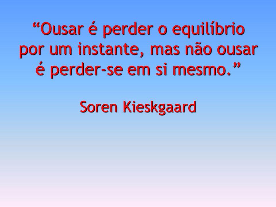Ousar é perder o equilíbrio por um instante, mas não ousar é perder-se em si mesmo. Soren Kieskgaard