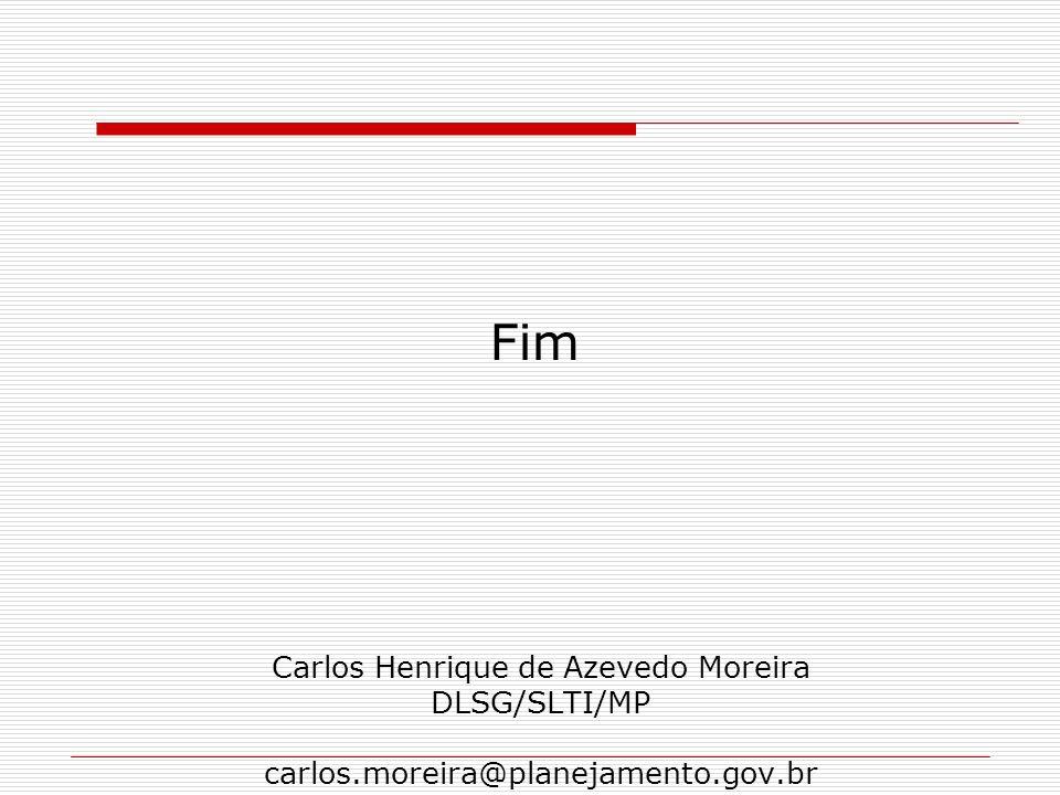 Fim Carlos Henrique de Azevedo Moreira DLSG/SLTI/MP carlos.moreira@planejamento.gov.br
