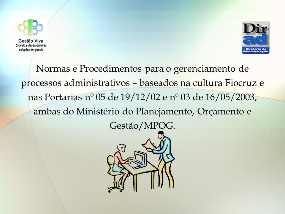 Normas e Procedimentos para o gerenciamento de processos administrativos – baseados na cultura Fiocruz e nas Portarias nº 05 de 19/12/02 e nº 03 de 16/05/2003, ambas do Ministério do Planejamento, Orçamento e Gestão/MPOG.