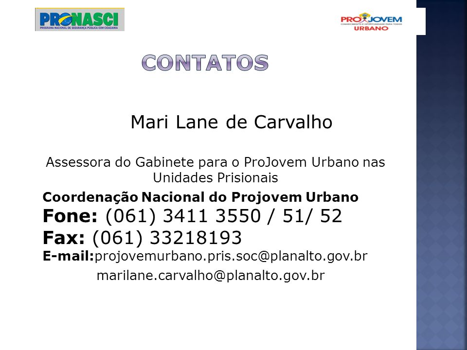 CONTATOS Mari Lane de Carvalho Assessora do Gabinete para o ProJovem Urbano nas Unidades Prisionais.