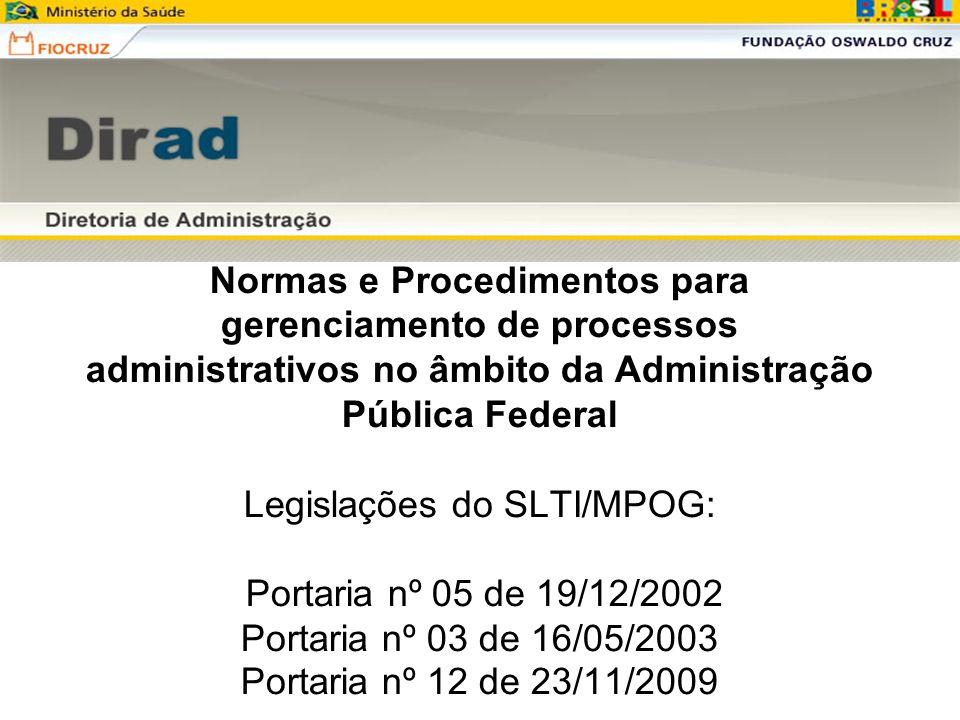 Normas e Procedimentos para gerenciamento de processos administrativos no âmbito da Administração Pública Federal Legislações do SLTI/MPOG: Portaria nº 05 de 19/12/2002 Portaria nº 03 de 16/05/2003 Portaria nº 12 de 23/11/2009