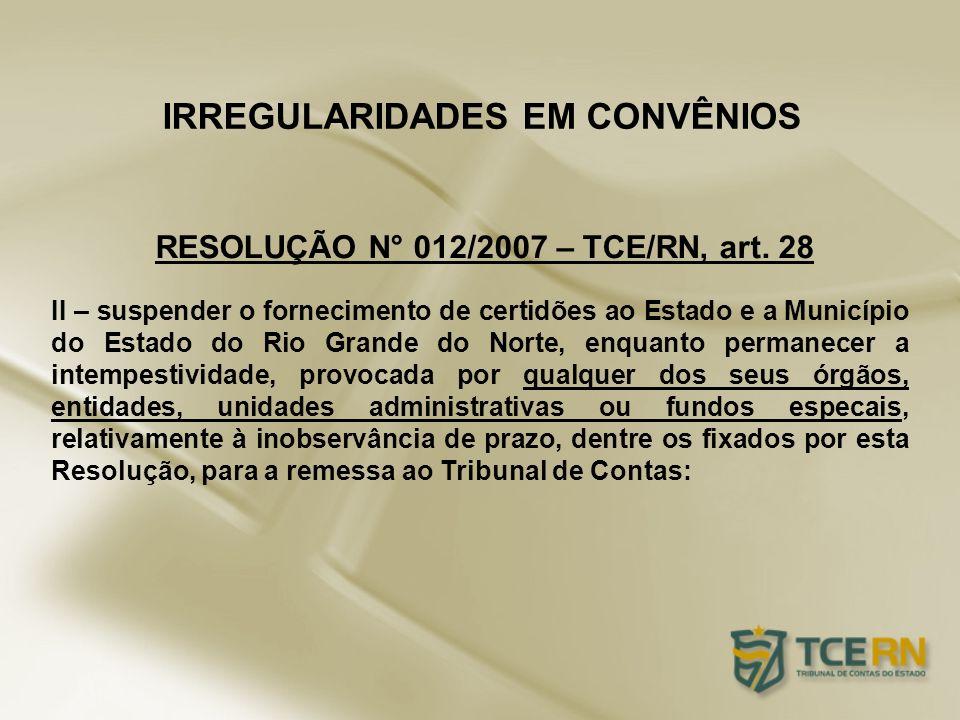 IRREGULARIDADES EM CONVÊNIOS RESOLUÇÃO N° 012/2007 – TCE/RN, art. 28