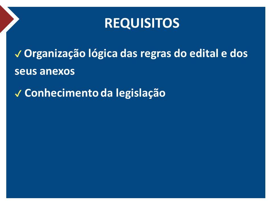 REQUISITOS ✔ Organização lógica das regras do edital e dos seus anexos ✔ Conhecimento da legislação