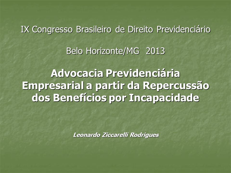 IX Congresso Brasileiro de Direito Previdenciário Belo Horizonte/MG 2013 Advocacia Previdenciária Empresarial a partir da Repercussão dos Benefícios por Incapacidade Leonardo Ziccarelli Rodrigues