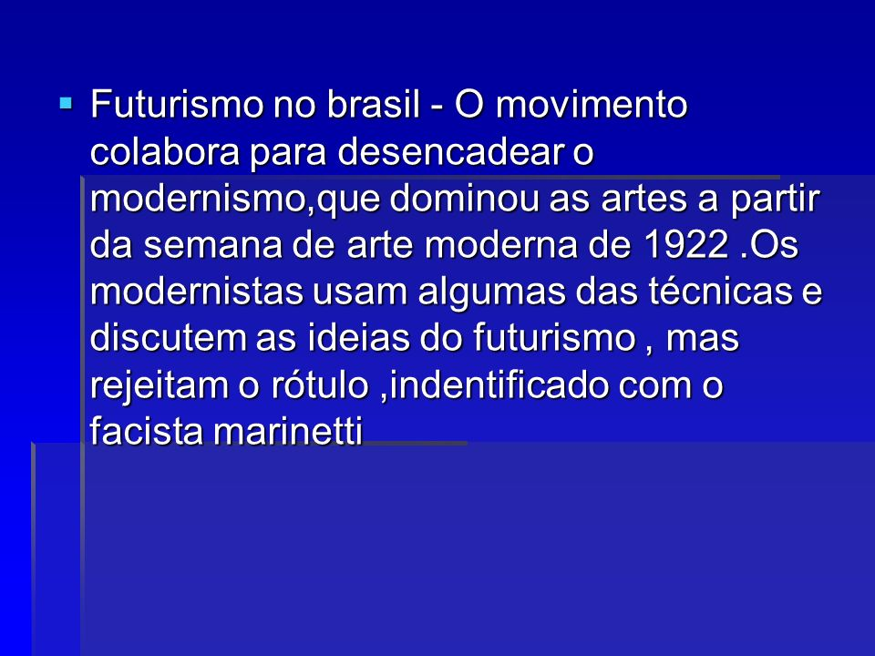 Futurismo no brasil - O movimento colabora para desencadear o modernismo,que dominou as artes a partir da semana de arte moderna de Os modernistas usam algumas das técnicas e discutem as ideias do futurismo , mas rejeitam o rótulo ,indentificado com o facista marinetti