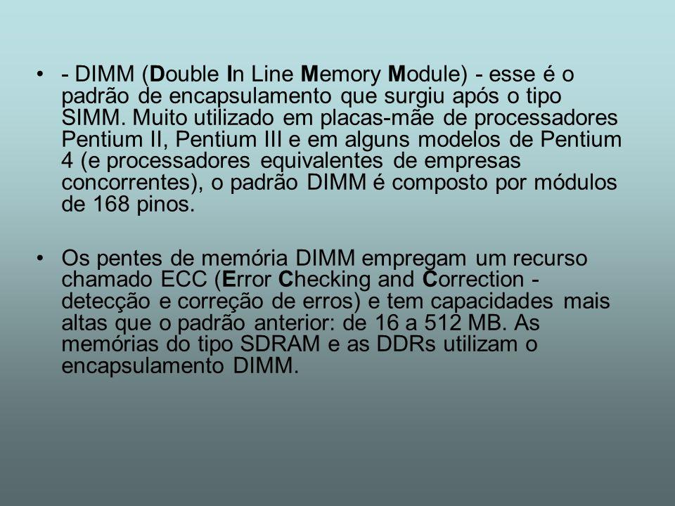 - DIMM (Double In Line Memory Module) - esse é o padrão de encapsulamento que surgiu após o tipo SIMM. Muito utilizado em placas-mãe de processadores Pentium II, Pentium III e em alguns modelos de Pentium 4 (e processadores equivalentes de empresas concorrentes), o padrão DIMM é composto por módulos de 168 pinos.