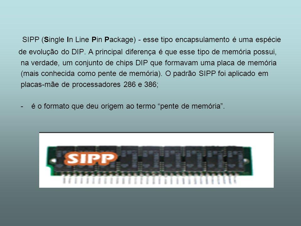 SIPP (Single In Line Pin Package) - esse tipo encapsulamento é uma espécie