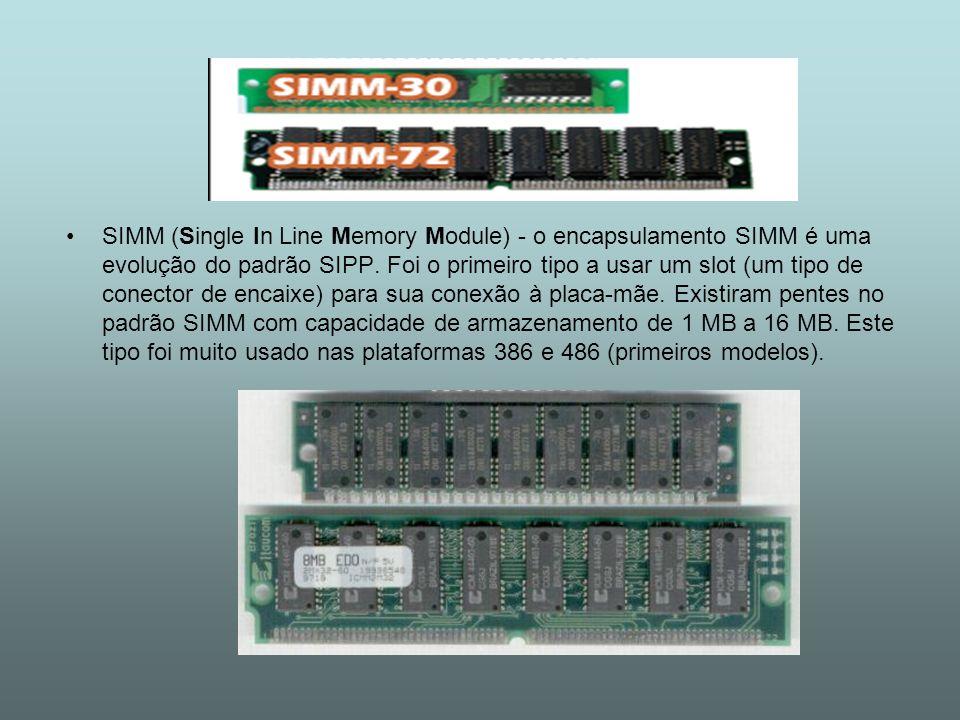 SIMM (Single In Line Memory Module) - o encapsulamento SIMM é uma evolução do padrão SIPP.