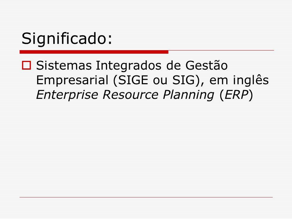 Significado: Sistemas Integrados de Gestão Empresarial (SIGE ou SIG), em inglês Enterprise Resource Planning (ERP)