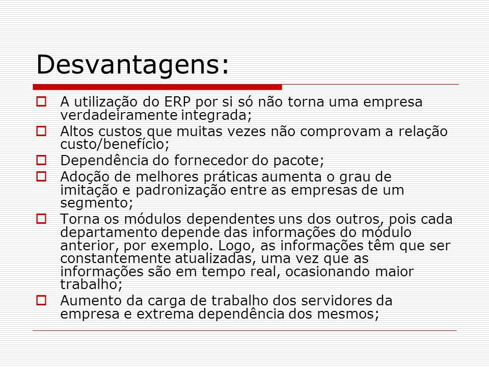 Desvantagens: A utilização do ERP por si só não torna uma empresa verdadeiramente integrada;
