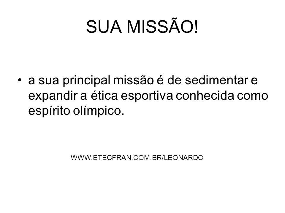 SUA MISSÃO!a sua principal missão é de sedimentar e expandir a ética esportiva conhecida como espírito olímpico.