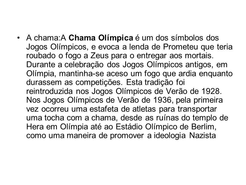 A chama:A Chama Olímpica é um dos símbolos dos Jogos Olímpicos, e evoca a lenda de Prometeu que teria roubado o fogo a Zeus para o entregar aos mortais.