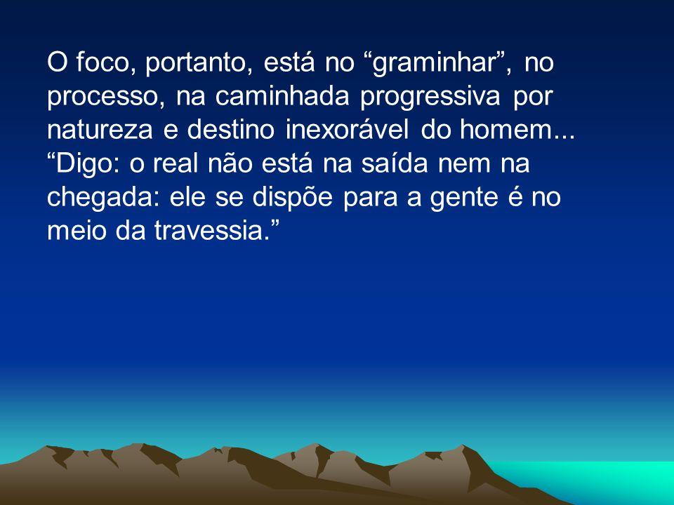 O foco, portanto, está no graminhar , no processo, na caminhada progressiva por natureza e destino inexorável do homem...