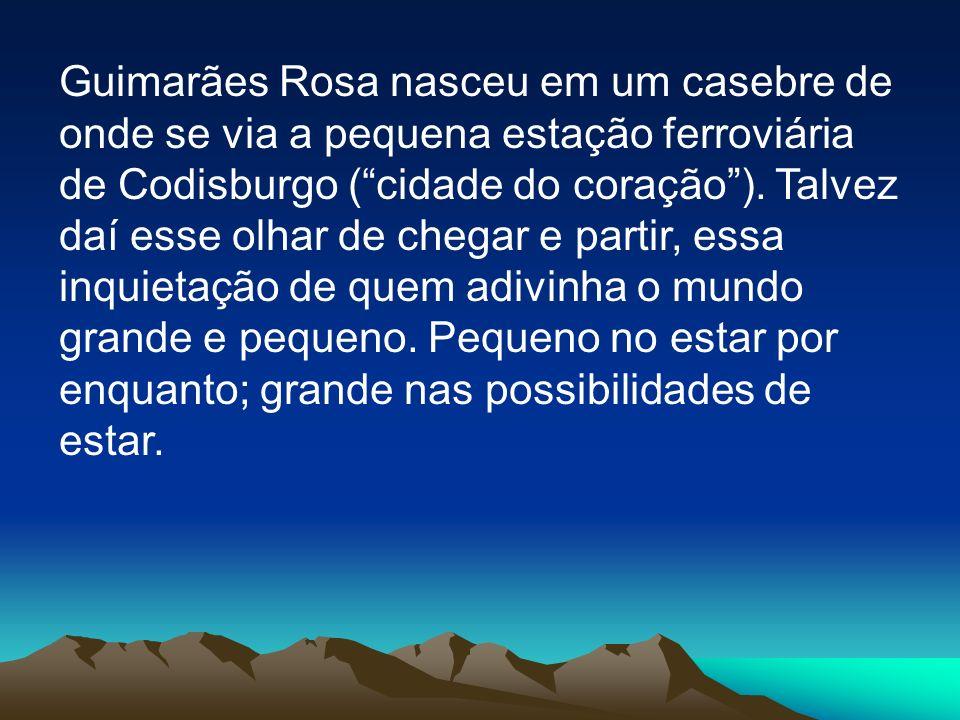 Guimarães Rosa nasceu em um casebre de onde se via a pequena estação ferroviária de Codisburgo ( cidade do coração ).
