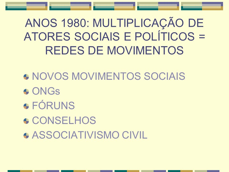 ANOS 1980: MULTIPLICAÇÃO DE ATORES SOCIAIS E POLÍTICOS = REDES DE MOVIMENTOS