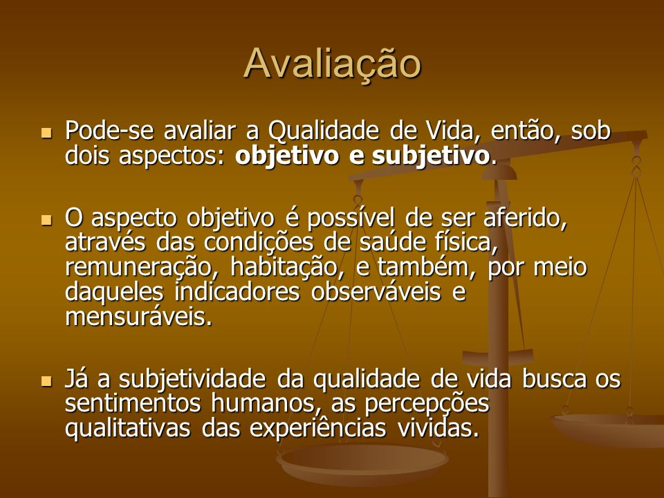 Avaliação Pode-se avaliar a Qualidade de Vida, então, sob dois aspectos: objetivo e subjetivo.