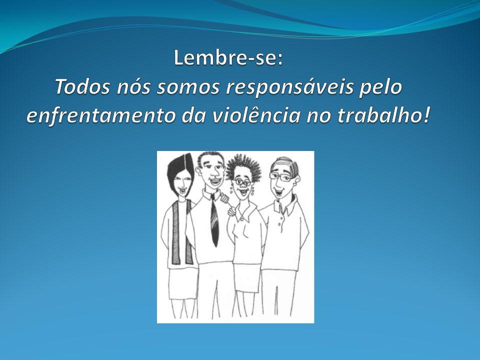 Lembre-se: Todos nós somos responsáveis pelo enfrentamento da violência no trabalho!