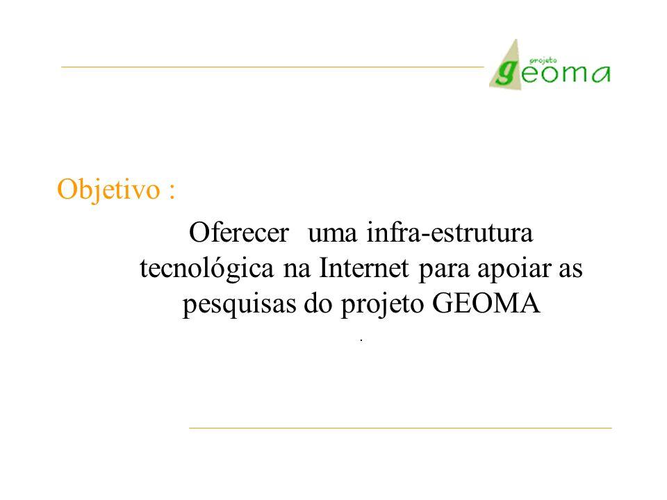 Objetivo :Oferecer uma infra-estrutura tecnológica na Internet para apoiar as pesquisas do projeto GEOMA.