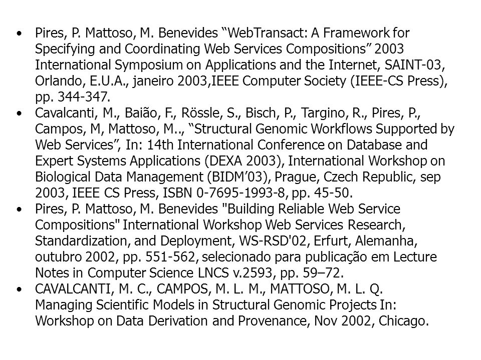 Pires, P. Mattoso, M. Benevides WebTransact: A Framework for Specifying and Coordinating Web Services Compositions 2003 International Symposium on Applications and the Internet, SAINT-03, Orlando, E.U.A., janeiro 2003,IEEE Computer Society (IEEE-CS Press), pp. 344-347.