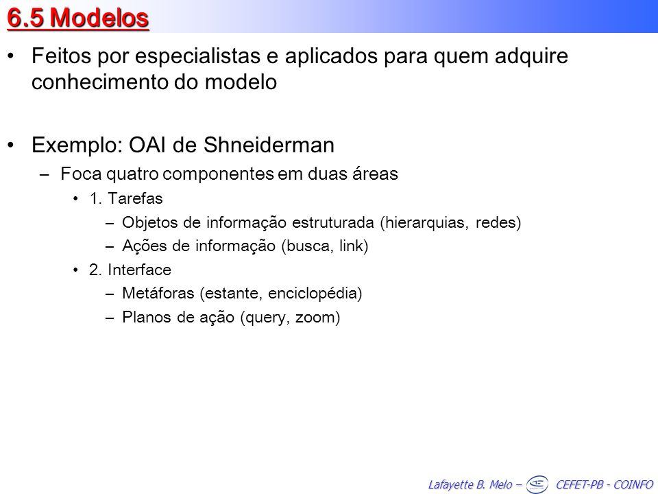 6.5 ModelosFeitos por especialistas e aplicados para quem adquire conhecimento do modelo. Exemplo: OAI de Shneiderman.