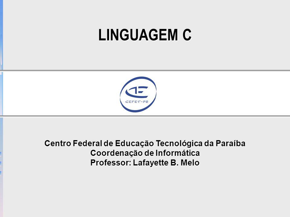 LINGUAGEM C Centro Federal de Educação Tecnológica da Paraíba Coordenação de Informática Professor: Lafayette B.