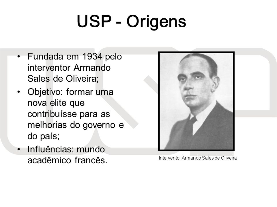 USP - Origens Fundada em 1934 pelo interventor Armando Sales de Oliveira;