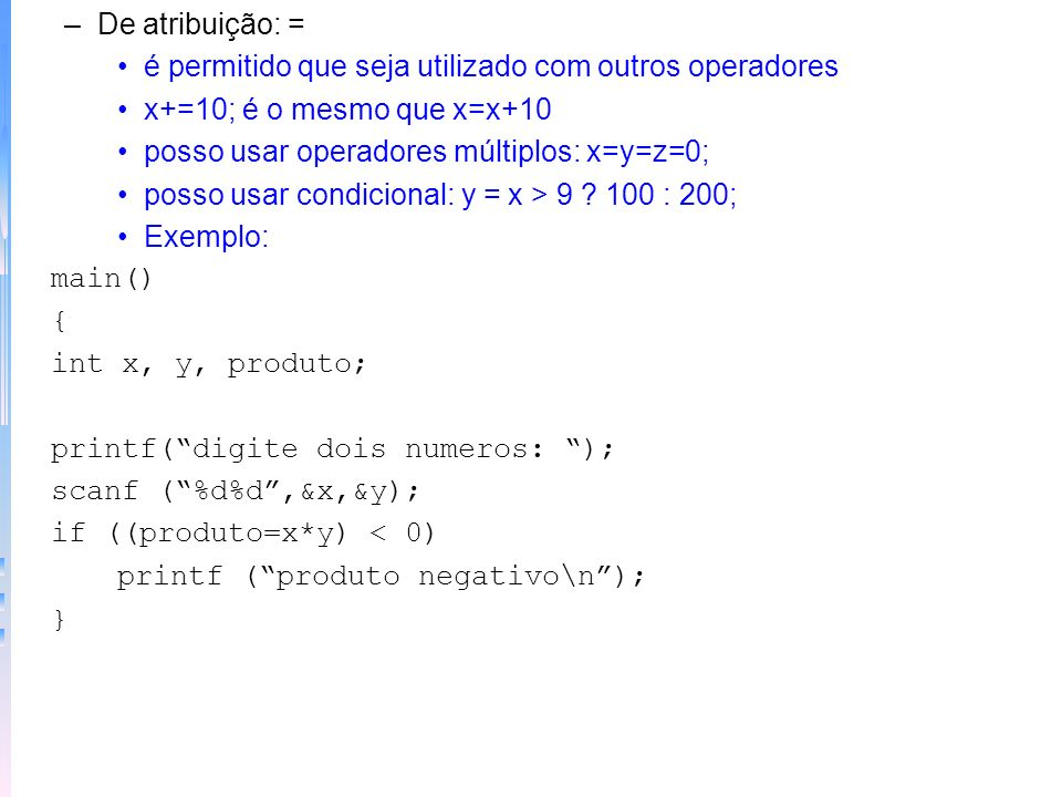 De atribuição: =é permitido que seja utilizado com outros operadores. x+=10; é o mesmo que x=x+10. posso usar operadores múltiplos: x=y=z=0;