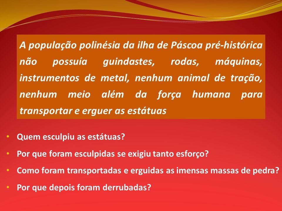 A população polinésia da ilha de Páscoa pré-histórica não possuía guindastes, rodas, máquinas, instrumentos de metal, nenhum animal de tração, nenhum meio além da força humana para transportar e erguer as estátuas