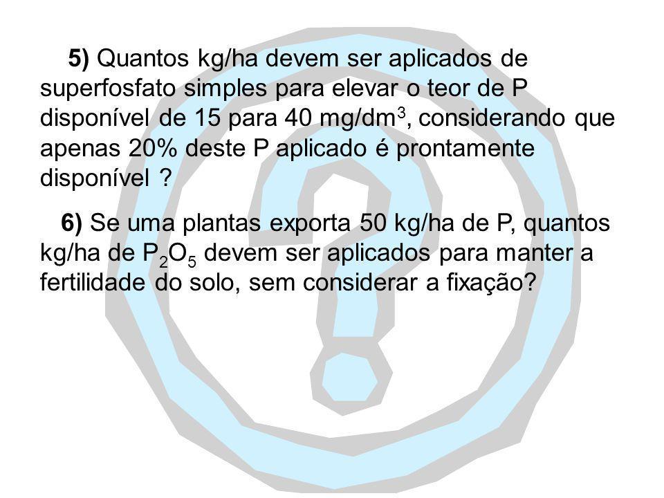 5) Quantos kg/ha devem ser aplicados de superfosfato simples para elevar o teor de P disponível de 15 para 40 mg/dm3, considerando que apenas 20% deste P aplicado é prontamente disponível