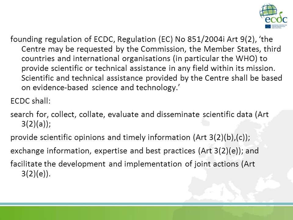 founding regulation of ECDC, Regulation (EC) No 851/2004i Art 9(2), 'the Centre may be requested by the Commission, the Member States, third countries and international organisations (in particular the WHO) to provide scientific or technical assistance in any field within its mission.