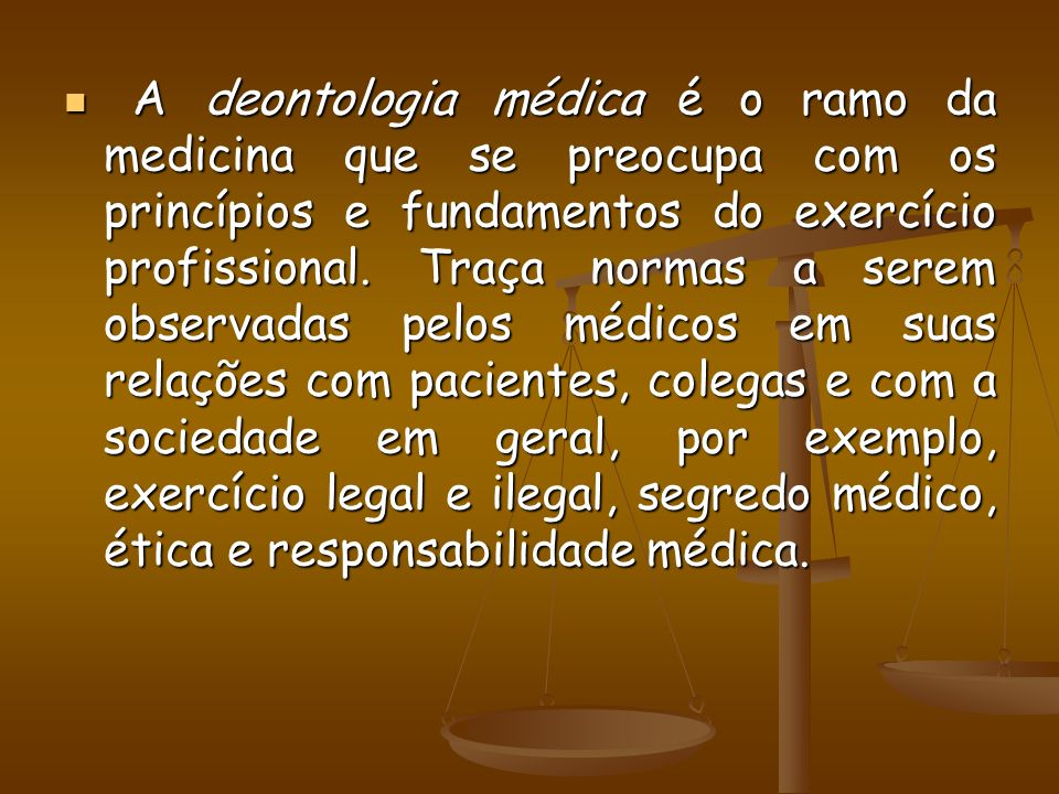 A deontologia médica é o ramo da medicina que se preocupa com os princípios e fundamentos do exercício profissional.