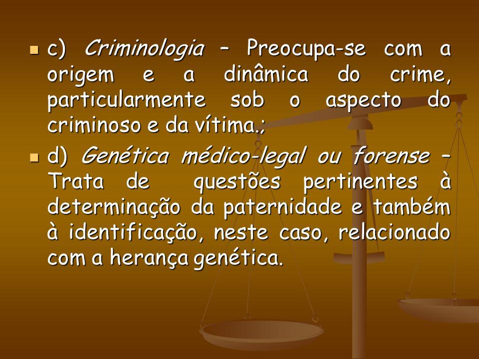 c) Criminologia – Preocupa-se com a origem e a dinâmica do crime, particularmente sob o aspecto do criminoso e da vítima.;