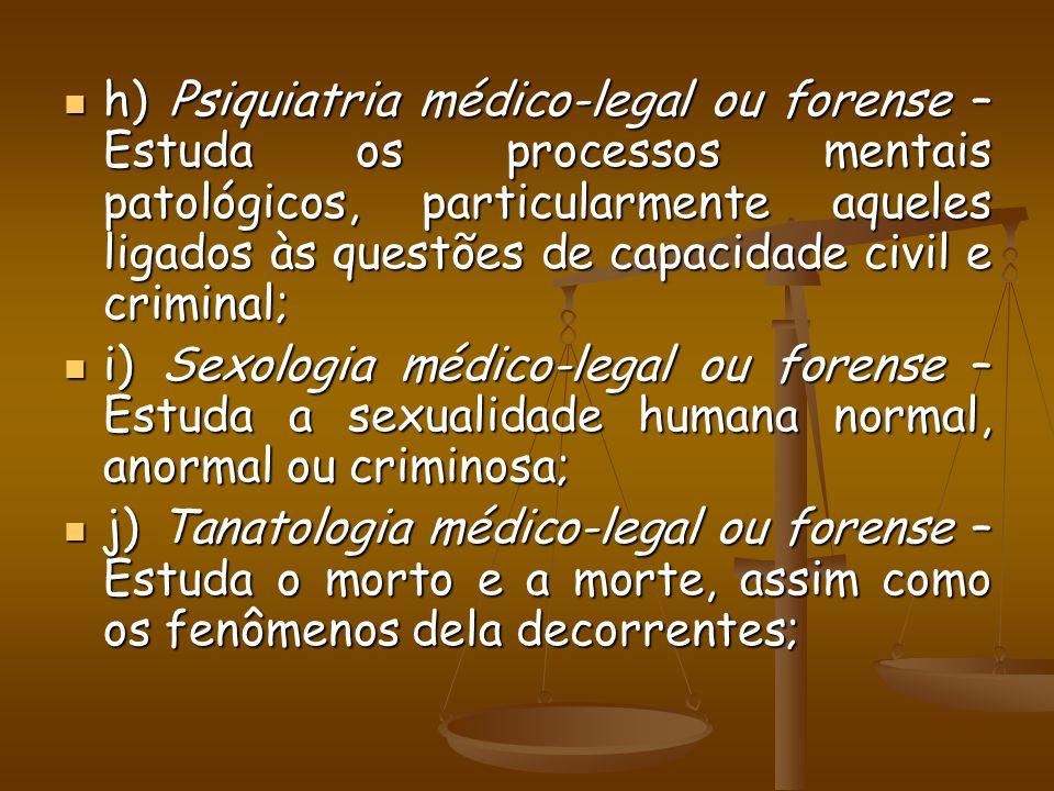 h) Psiquiatria médico-legal ou forense – Estuda os processos mentais patológicos, particularmente aqueles ligados às questões de capacidade civil e criminal;