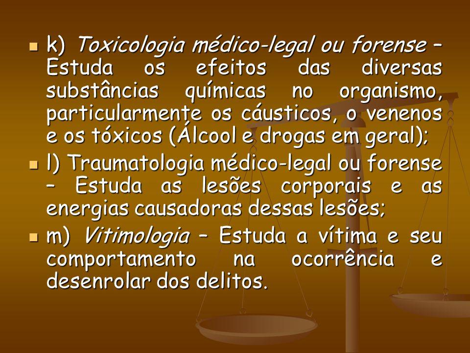 k) Toxicologia médico-legal ou forense – Estuda os efeitos das diversas substâncias químicas no organismo, particularmente os cáusticos, o venenos e os tóxicos (Álcool e drogas em geral);