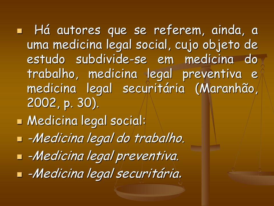 Há autores que se referem, ainda, a uma medicina legal social, cujo objeto de estudo subdivide-se em medicina do trabalho, medicina legal preventiva e medicina legal securitária (Maranhão, 2002, p. 30).