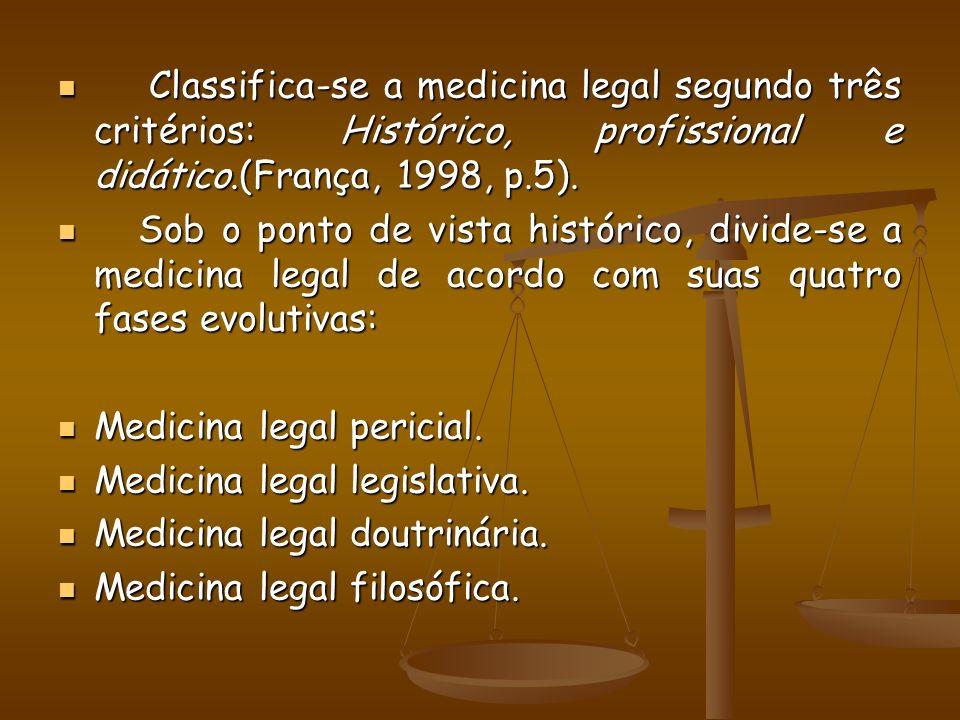 Classifica-se a medicina legal segundo três critérios: Histórico, profissional e didático.(França, 1998, p.5).