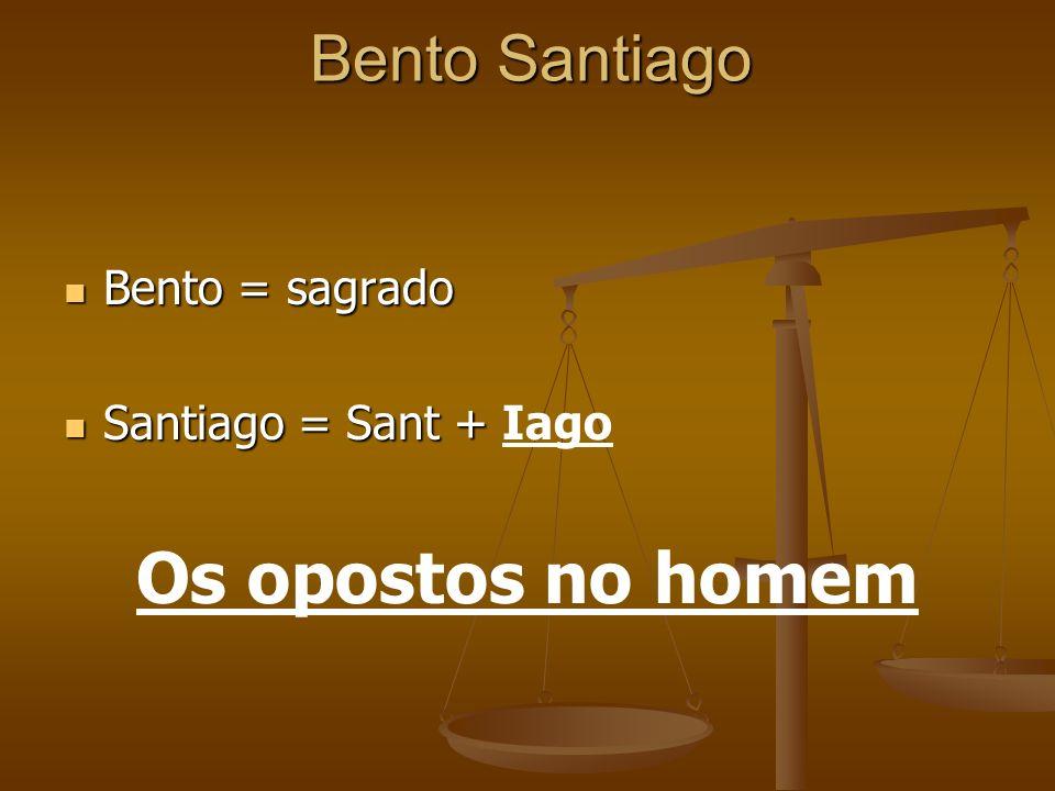 Os opostos no homem Bento Santiago Bento = sagrado