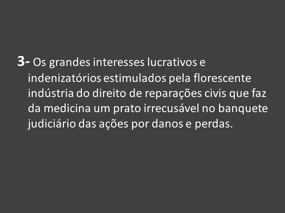 3- Os grandes interesses lucrativos e indenizatórios estimulados pela florescente indústria do direito de reparações civis que faz da medicina um prato irrecusável no banquete judiciário das ações por danos e perdas.