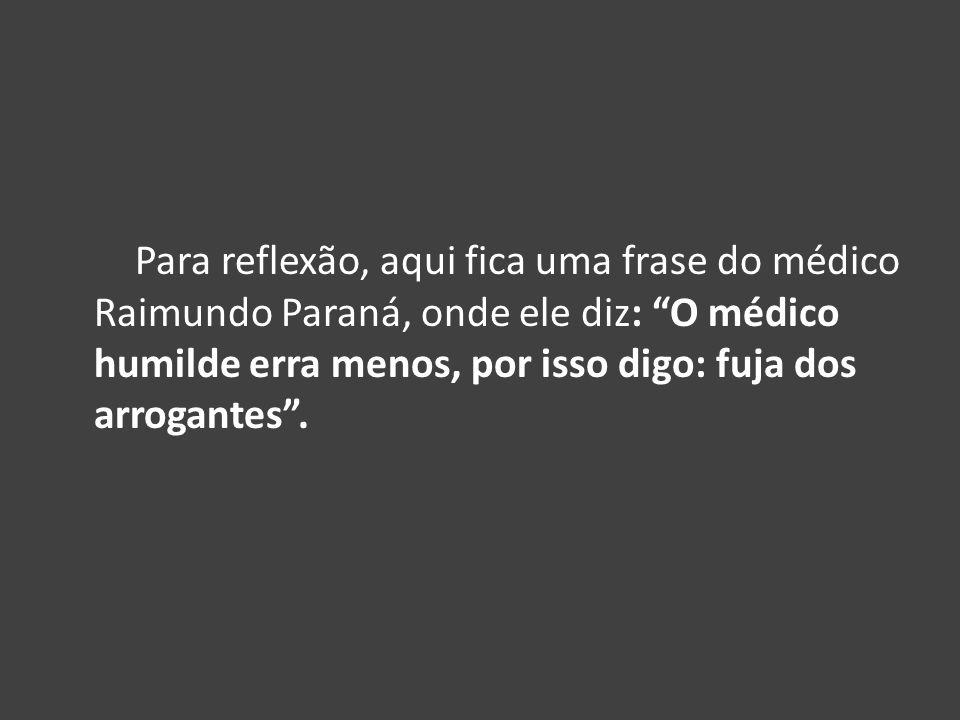 Para reflexão, aqui fica uma frase do médico Raimundo Paraná, onde ele diz: O médico humilde erra menos, por isso digo: fuja dos arrogantes .