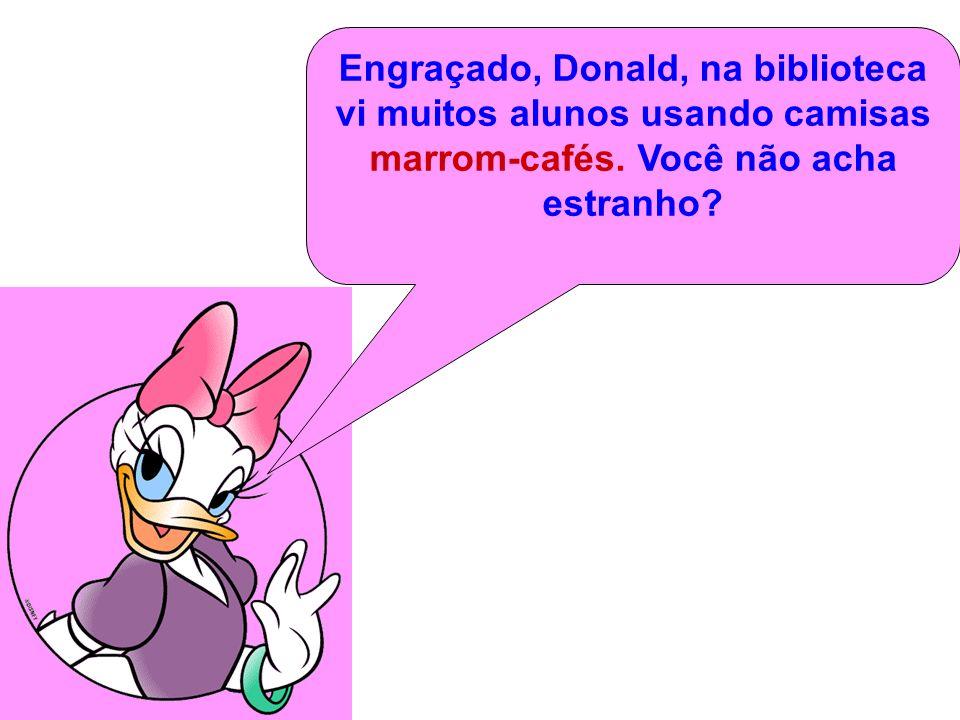 Engraçado, Donald, na biblioteca vi muitos alunos usando camisas marrom-cafés.