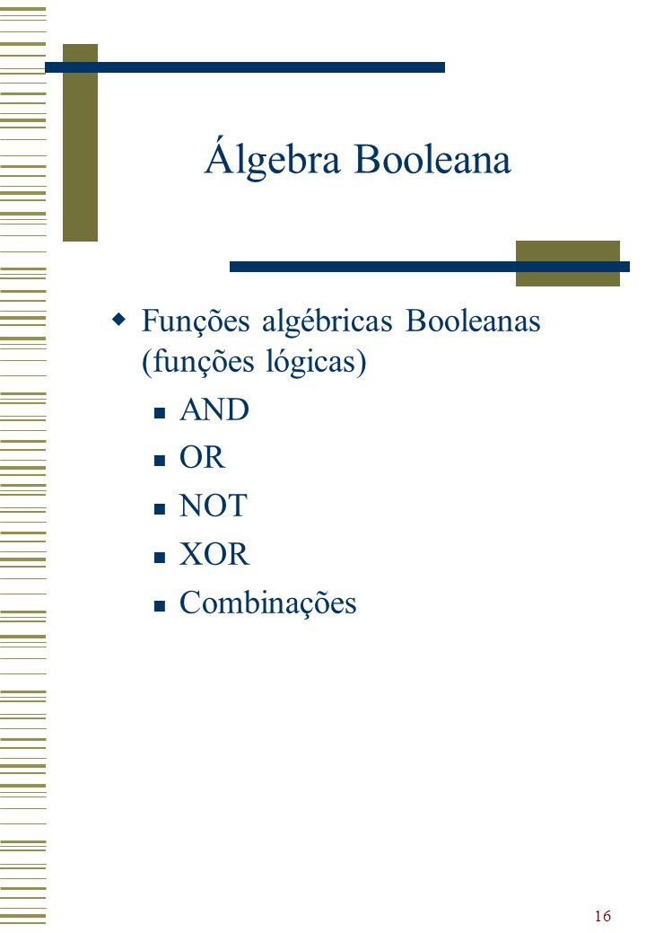 Álgebra Booleana Funções algébricas Booleanas (funções lógicas) AND OR