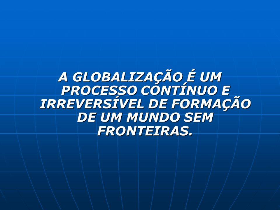 A GLOBALIZAÇÃO É UM PROCESSO CONTÍNUO E IRREVERSÍVEL DE FORMAÇÃO DE UM MUNDO SEM FRONTEIRAS.