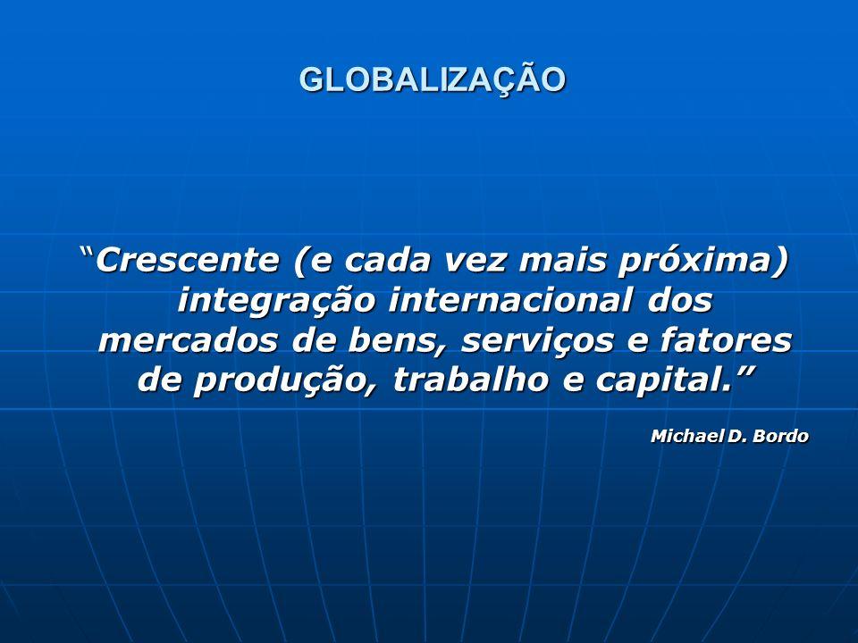 GLOBALIZAÇÃO Crescente (e cada vez mais próxima) integração internacional dos mercados de bens, serviços e fatores de produção, trabalho e capital.