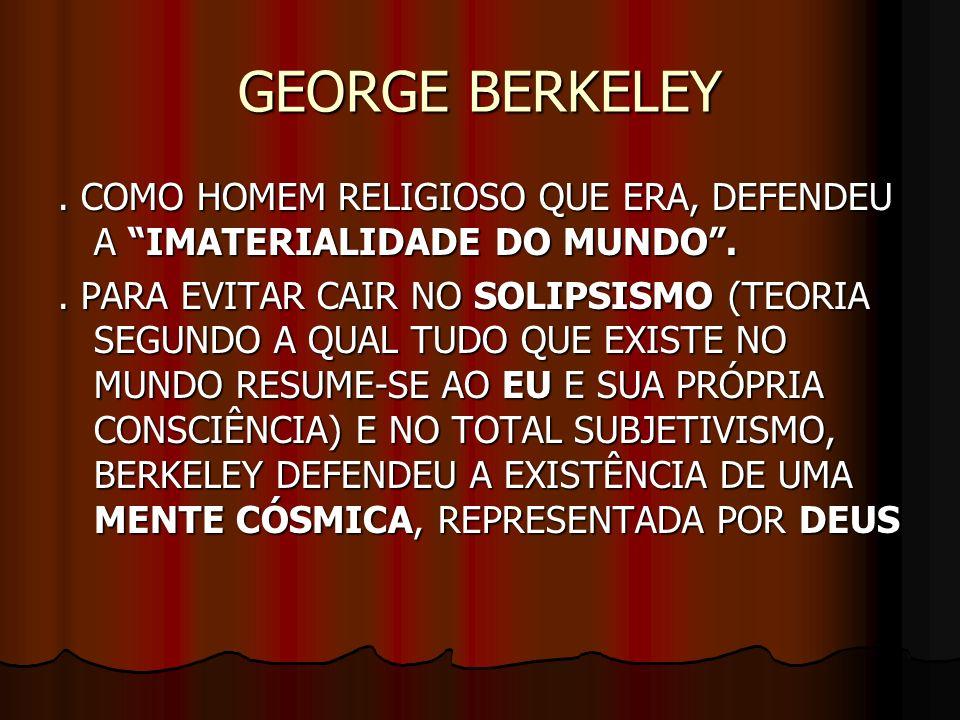 GEORGE BERKELEY . COMO HOMEM RELIGIOSO QUE ERA, DEFENDEU A IMATERIALIDADE DO MUNDO .