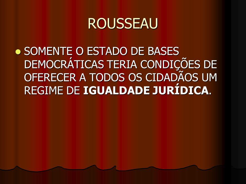 ROUSSEAUSOMENTE O ESTADO DE BASES DEMOCRÁTICAS TERIA CONDIÇÕES DE OFERECER A TODOS OS CIDADÃOS UM REGIME DE IGUALDADE JURÍDICA.